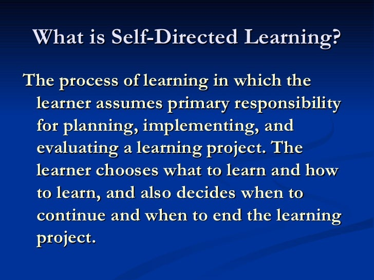 What is Self-Directed Learning? <ul><li>The process of learning in which the learner assumes primary responsibility for pl...