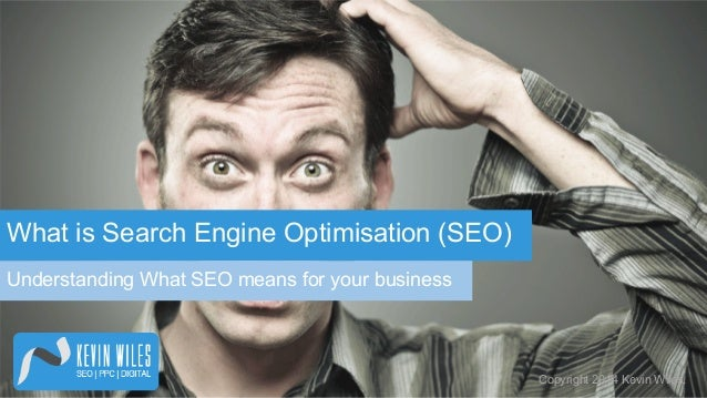 What is Search Engine Optimisation (SEO) Understanding What SEO means for your business  Copyright 2014 Kevin Wiles.