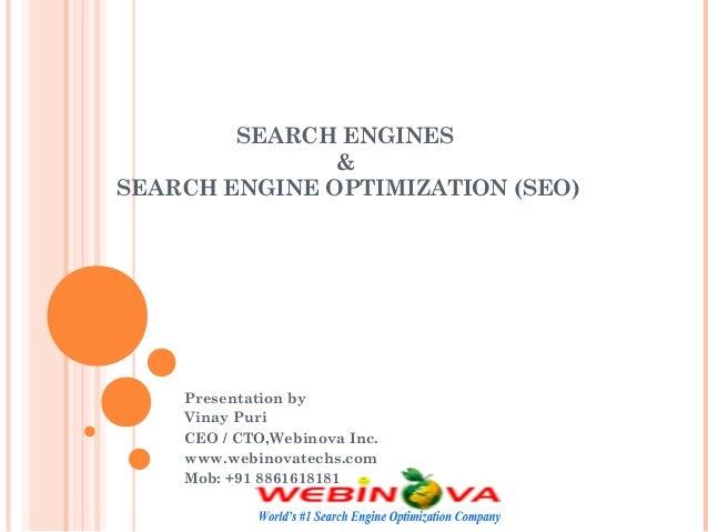 SEARCH ENGINES & SEARCH ENGINE OPTIMIZATION (SEO) Presentation by Vinay Puri CEO / CTO,Webinova Inc. www.webinovatechs.com...