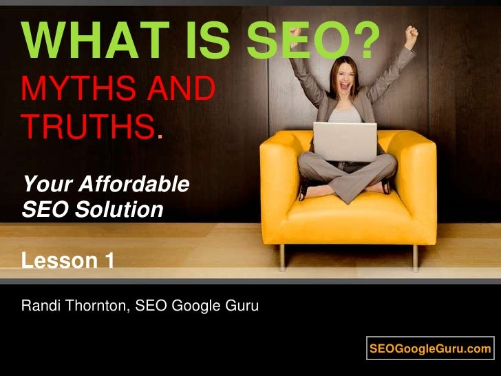 WHAT IS SEO? MYTHS AND TRUTHS. Your Affordable SEO SolutionLesson 1<br />Randi Thornton, SEO Google Guru<br />