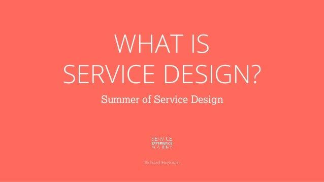 WHAT IS SERVICE DESIGN? Summer of Service Design Richard Ekelman