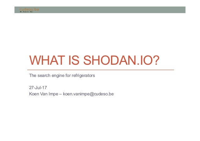 WHAT IS SHODAN.IO? The search engine for refrigerators 27-Jul-17 Koen Van Impe – koen.vanimpe@cudeso.be