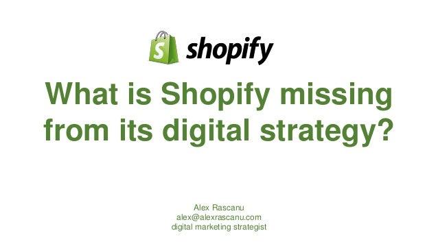 What is Shopify missing from its digital strategy? Alex Rascanu alex@alexrascanu.com digital marketing strategist
