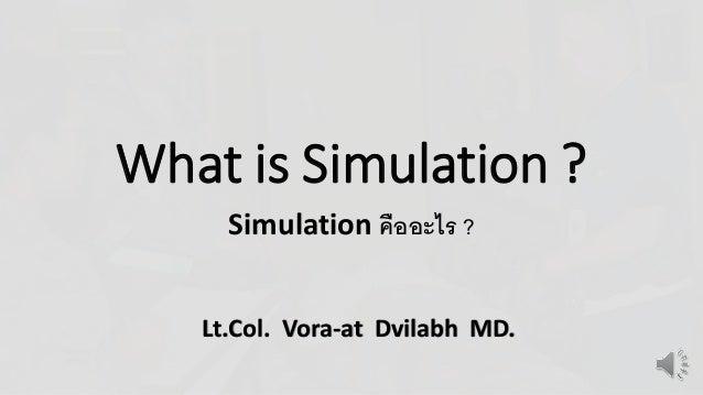What is Simulation ?  Simulation คืออะไร ?  Lt.Col. Vora-at Dvilabh MD.