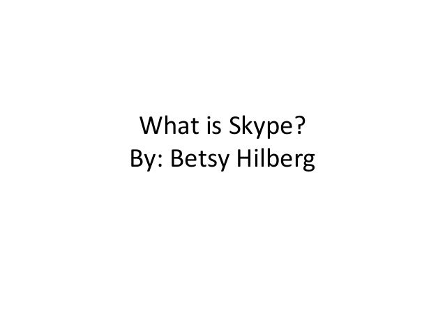 What is Skype? By: Betsy Hilberg