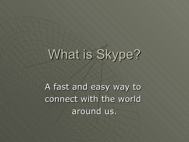What is Skype? A fast and easy way to  connect with the world  around us.