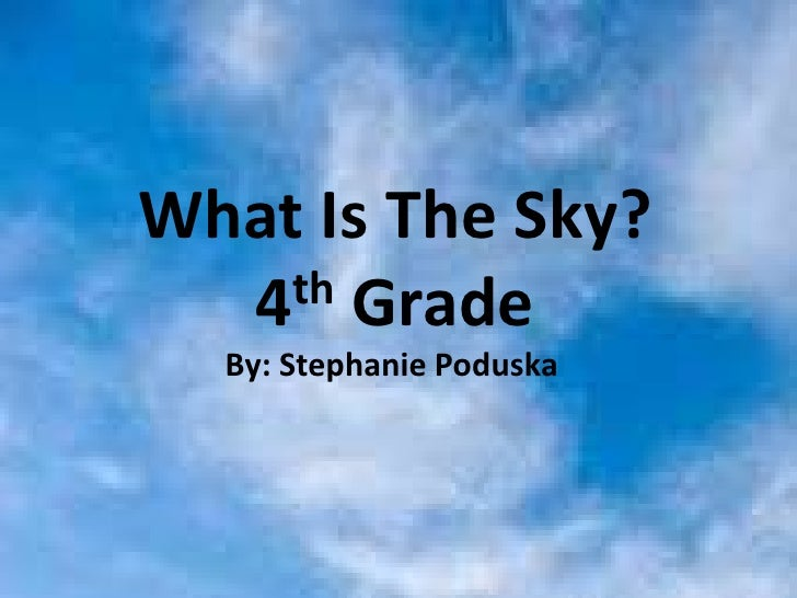 What Is The Sky?    4 th Grade   What Is The Sky?    By: Stephanie Poduska     By: Stephanie Poduska