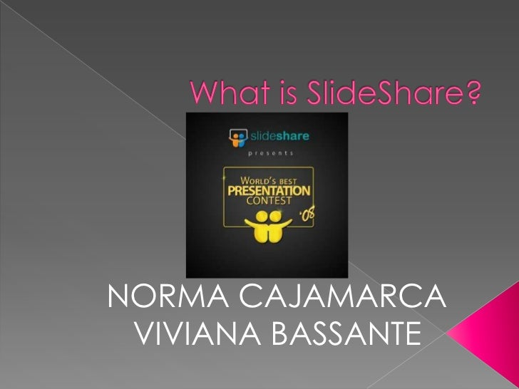 What is SlideShare? <br />NORMA CAJAMARCA<br />VIVIANA BASSANTE<br />