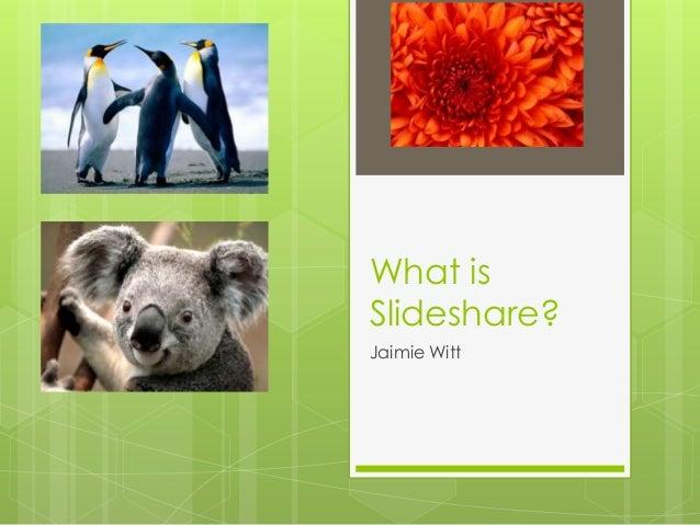 What isSlideshare?Jaimie Witt