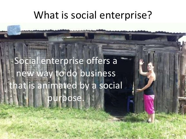 What is social enterprise? Social enterprise offers a  new way to do businessthat is animated by a social          purpose.