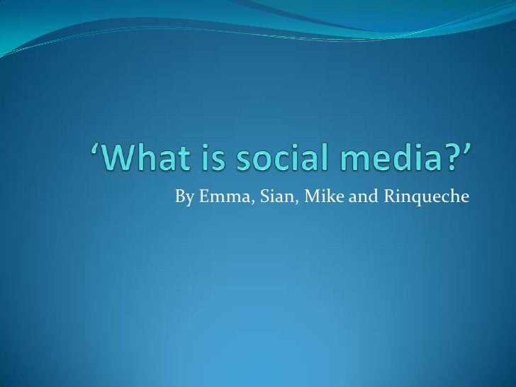 'What is social media?'<br />By Emma, Sian, Mike and Rinqueche<br />