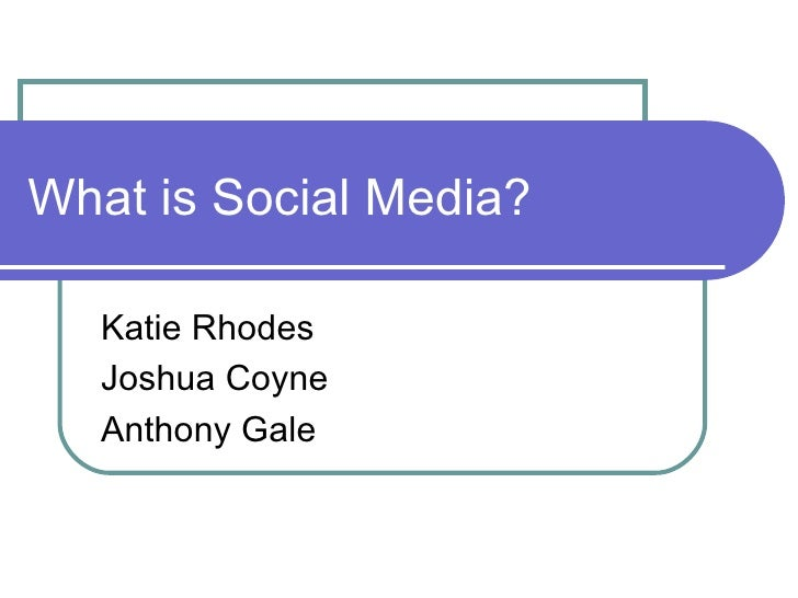 What is Social Media? Katie Rhodes Joshua Coyne Anthony Gale