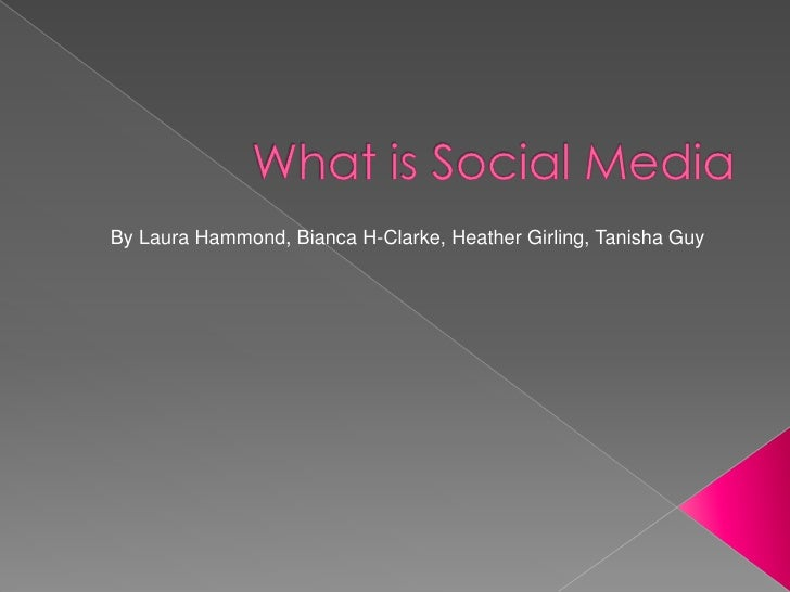 What is Social Media<br />By Laura Hammond, Bianca H-Clarke, Heather Girling, Tanisha Guy<br />