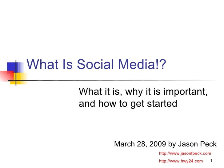 What Is Social Media!? What it is, why it is important, and how to get started  March 28, 2009 by Jason Peck http://www.ja...