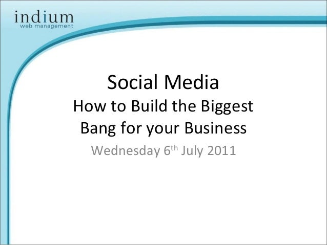 Social Media How to Build the Biggest Bang for your Business Wednesday 6th July 2011