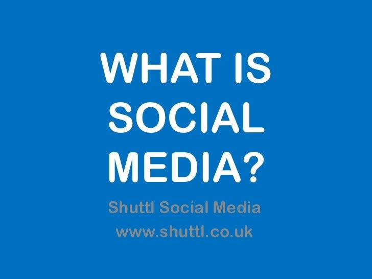 WHAT ISSOCIALMEDIA?Shuttl Social Media www.shuttl.co.uk