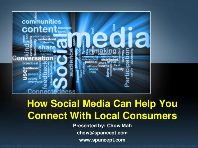 How Social Media Can Help YouConnect With Local Consumers        Presented by: Chow Mah         chow@spancept.com         ...