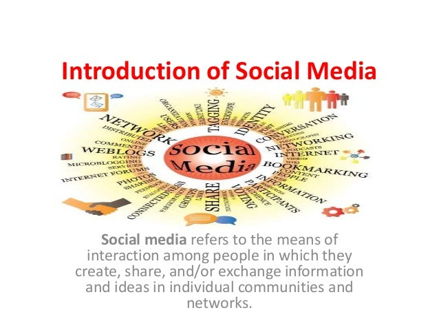 Introduction of Social Media  Social media refers to the means of interaction among people in which they create, share, an...