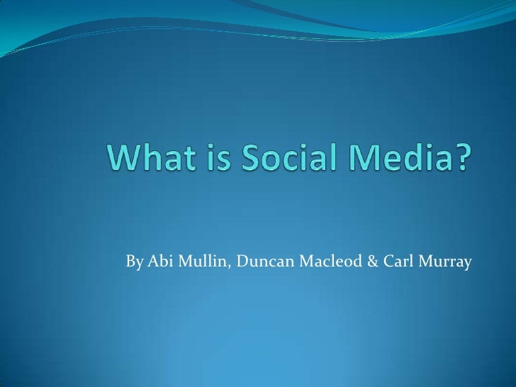 What is Social Media?<br />By Abi Mullin, Duncan Macleod & Carl Murray<br />