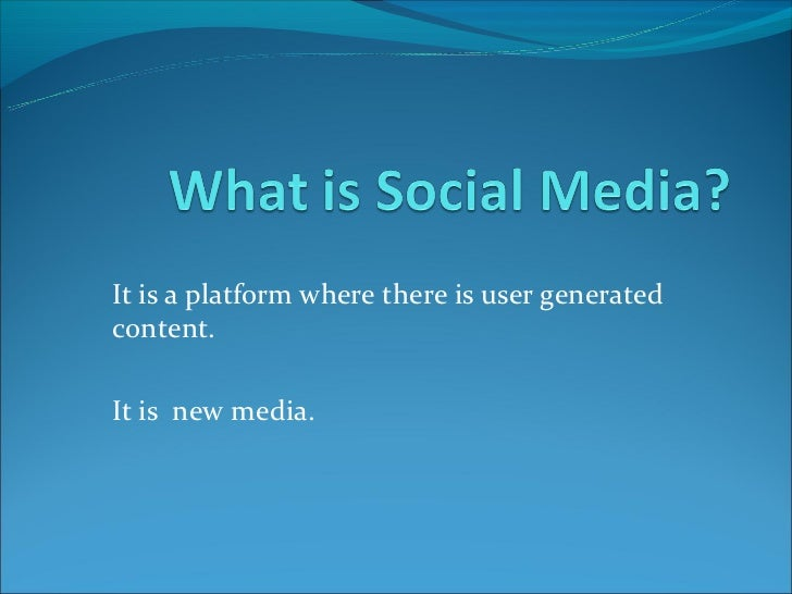 It is a platform where there is user generatedcontent.It is new media.