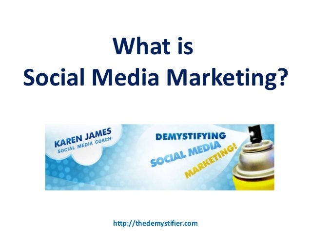 What isSocial Media Marketing?       http://thedemystifier.com