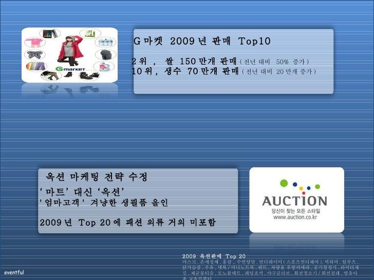 G 마켓  2009 년 판매  Top10 2 위  ,  쌀  150 만개 판매 ( 전년 대비  50%  증가 )   10 위 ,  생수  70 만개 판매 ( 전년 대비  20 만개 증가 ) 옥션 마케팅 전략 수정 ' 마...