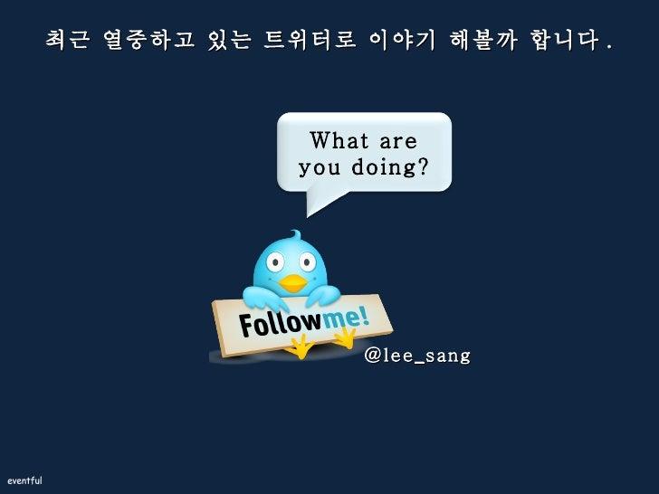 최근 열중하고 있는 트위터로 이야기 해볼까 합니다 . @lee_sang What are you doing?