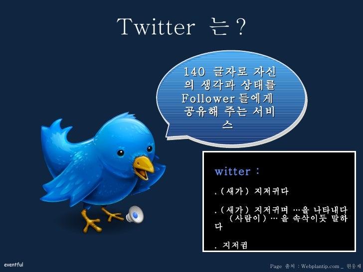 Twitter  는 ? <ul><li>Twitter :  </li></ul><ul><li>1. ( 새가 )  지저귀다 </li></ul><ul><li>2. ( 새가 )  지저귀며 …을 나타내다    ( 사람이 ) … 을...