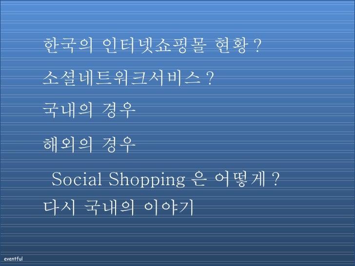 소셜네트워크서비스 ? 국내의 경우 해외의 경우 Social Shopping 은 어떻게 ? 한국의 인터넷쇼핑몰 현황 ? 다시 국내의 이야기