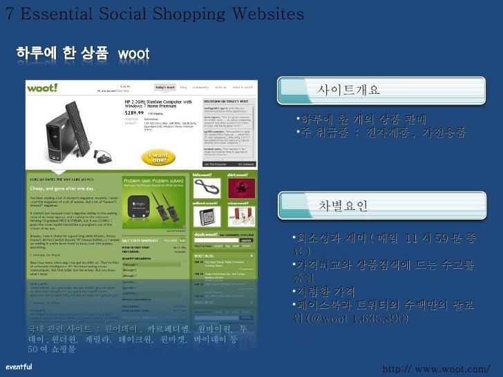 7 Essential Social Shopping Websites 사이트개요 차별요인 <ul><li>하루에 한 개의 상품 판매 </li></ul><ul><li>주 취급품  :  전자제품 ,  가전용품 </li></ul>...