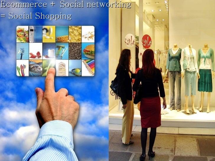 <ul><li>Ecommerce + Social networking  </li></ul><ul><li>= Social Shopping </li></ul>