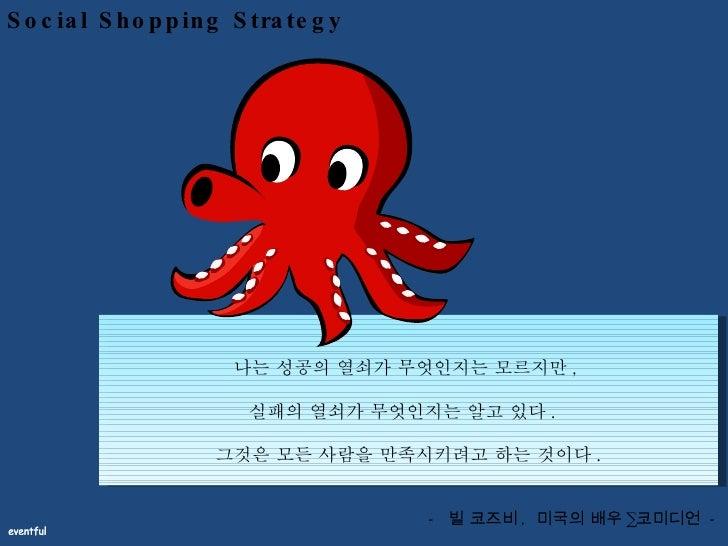Social Shopping Strategy 나는 성공의 열쇠가 무엇인지는 모르지만 ,  실패의 열쇠가 무엇인지는 알고 있다 .  그것은 모든 사람을 만족시키려고 하는 것이다 . -  빌 코즈비 ,  미국의 배우 · 코...
