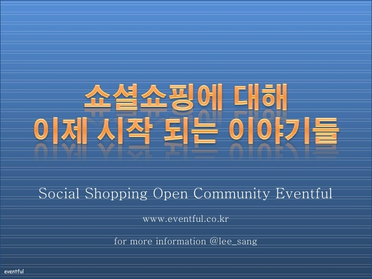 Social Shopping Open Community Eventful www.eventful.co.kr for more information @lee_sang