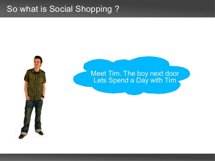 So what is Social Shopping ? Meet Tim. The boy next door  Lets Spend a Day with Tim