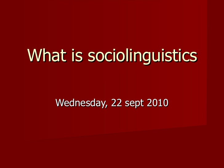 What is sociolinguistics Wednesday, 22 sept 2010