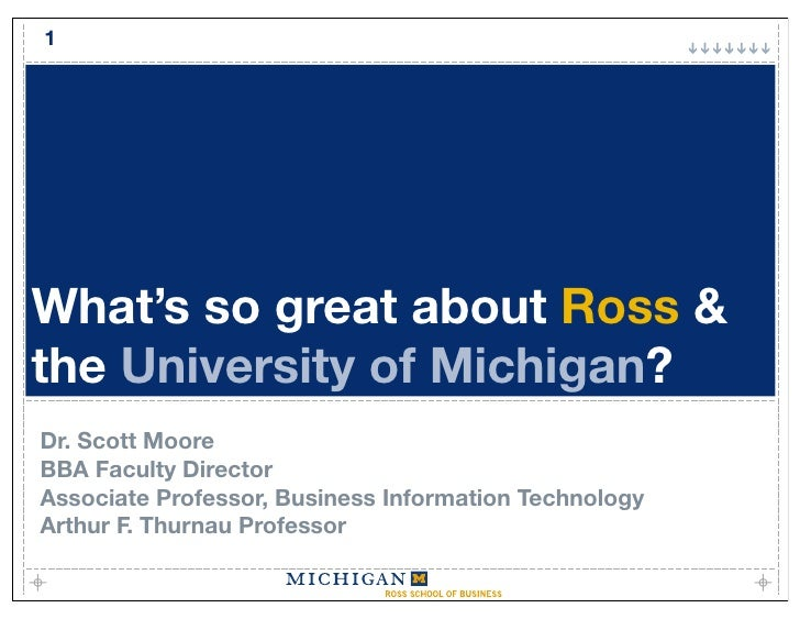 1     What's so great about Ross & the University of Michigan? Dr. Scott Moore BBA Faculty Director Associate Professor, B...