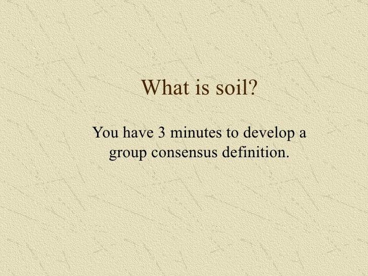 What is soil? You have 3 minutes to develop a group consensus definition.
