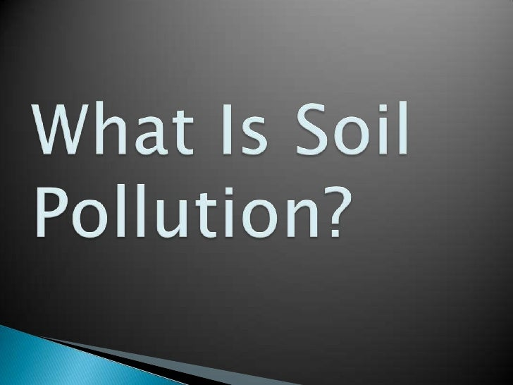 Soil pollution results from the build up ofcontaminants, toxic compounds, radioactivematerials, salts, chemicals and cance...