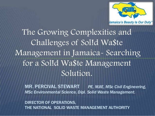 The Growing Complexities and Challenges of Sol!d Wa$te Management in Jamaica- Searching for a Sol!d Wa$te Management Solut...