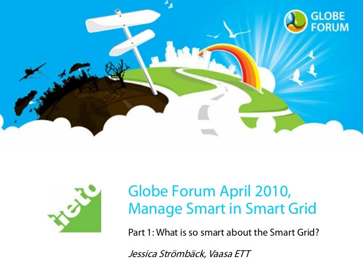 Globe Forum April 2010, Manage Smart in Smart Grid Part 1: What is so smart about the Smart Grid?  Jessica Strömbäck, Vaas...