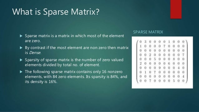 What is Sparse Matrix?  Sparse matrix is a matrix in which most of the element are zero.  By contrast if the most elemen...