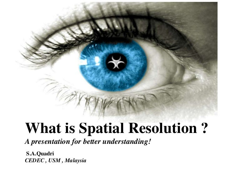 What is Spatial Resolution ?A presentation for better understanding!S.A.QuadriCEDEC , USM , Malaysia