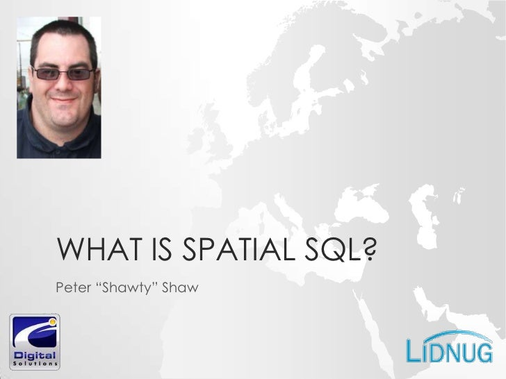 """WHAT IS SPATIAL SQL?Peter """"Shawty"""" Shaw"""