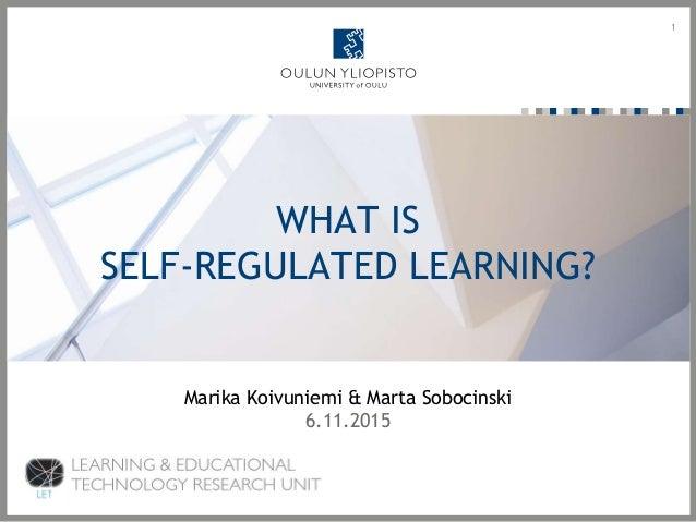WHAT IS SELF-REGULATED LEARNING? 1 Marika Koivuniemi & Marta Sobocinski 6.11.2015