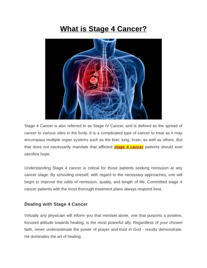 What is Stage 4 Cancer?Stage 4 Cancer is also referred to as Stage IV Cancer, and is defined as the spread ofcancer to var...
