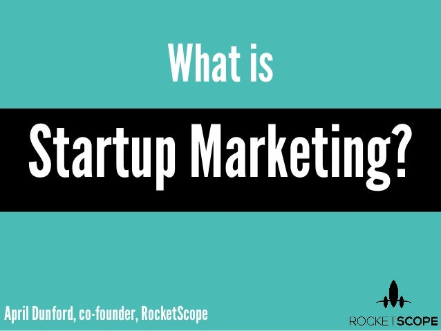 April Dunford, co-founder, RocketScopeWhat isStartup Marketing?