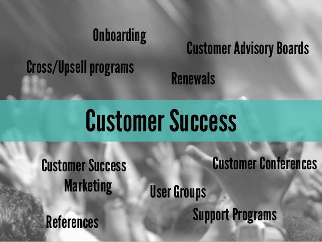 Customer SuccessCustomer SuccessMarketing User GroupsRenewalsOnboardingCustomer ConferencesCross/Upsell programsSupport Pr...