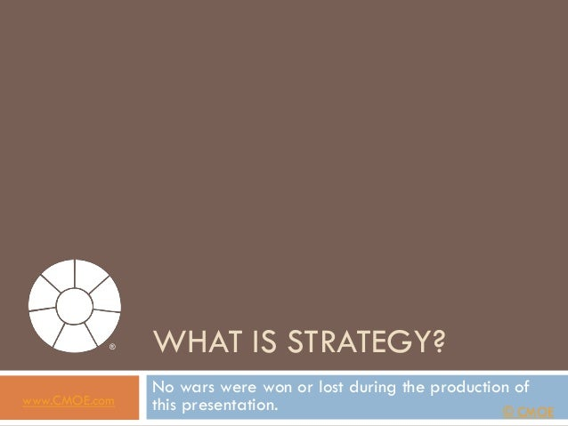 ®   WHAT IS STRATEGY?               No wars were won or lost during the production ofwww.CMOE.com   this presentation.    ...