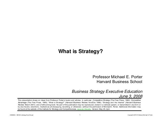 What is Strategy?  Professor Michael E. Porter Harvard Business School Business Strategy Executive Education June 3, 2008 ...