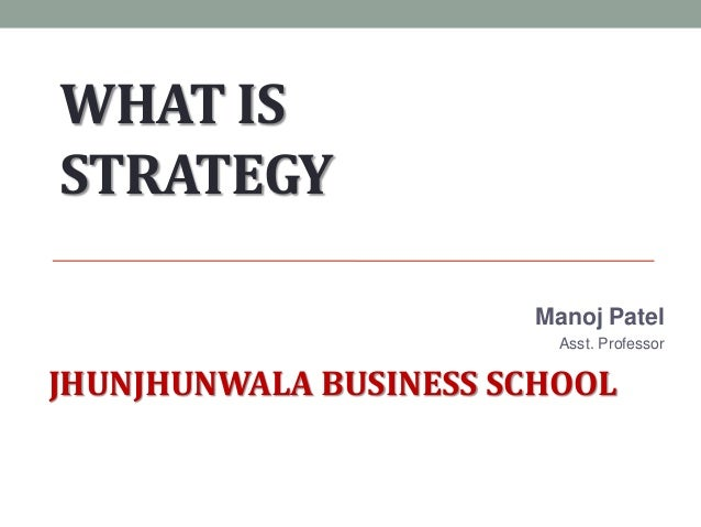 WHAT IS STRATEGY Manoj Patel Asst. Professor JHUNJHUNWALA BUSINESS SCHOOL